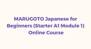 MARUGOTO Japanese for Beginners (Starter A1 Module 1) Online Course (January – April 2021)