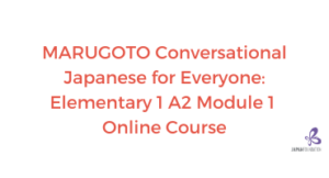 MARUGOTO Conversational Japanese for Everyone A2-1 Module 1  Online Course (April- June 2021)