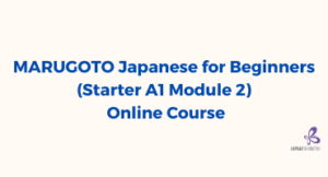 MARUGOTO Japanese for Beginners (Starter A1 Module 2) Online Course (May – July 2021)