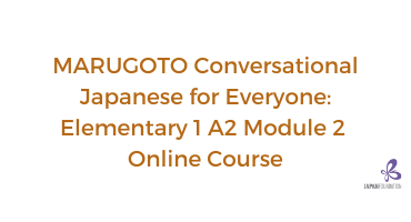MARUGOTO Conversational Japanese for Everyone A2-1 Module 2 Online Course (August – November 2021)