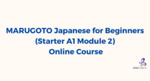 MARUGOTO Japanese for Beginners (Starter A1 Module 2) Online Course (September – December 2021)